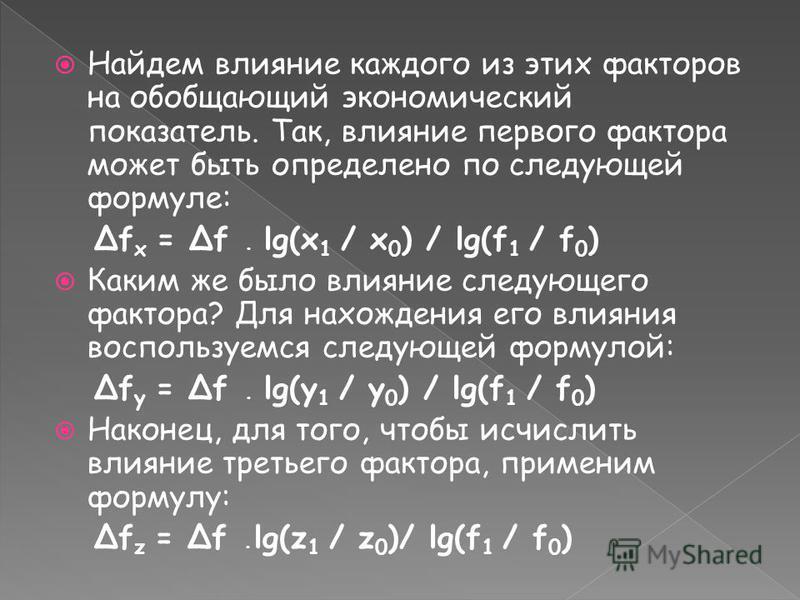 Найдем влияние каждого из этих факторов на обобщающий экономический показатель. Так, влияние первого фактора может быть определено по следующей формуле: Δf x = Δf · lg(x 1 / x 0 ) / lg(f 1 / f 0 ) Каким же было влияние следующего фактора? Для нахожде