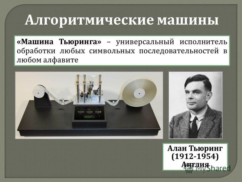 Алгоритмические машины « Машина Тьюринга » – универсальный исполнитель обработки любых символьных последовательностей в любом алфавите Алан Тьюринг (1912-1954) Англия