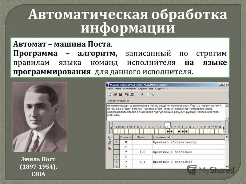 Автоматическая обработка информации Автомат – машина Поста. Программа – алгоритм, записанный по строгим правилам языка команд исполнителя на языке программирования для данного исполнителя. Эмиль Пост (1897-1954), США