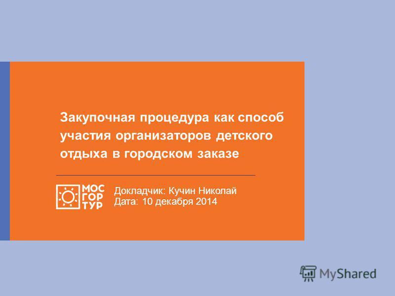 Закупочная процедура как способ участия организаторов детского отдыха в городском заказе Докладчик: Кучин Николай Дата: 10 декабря 2014