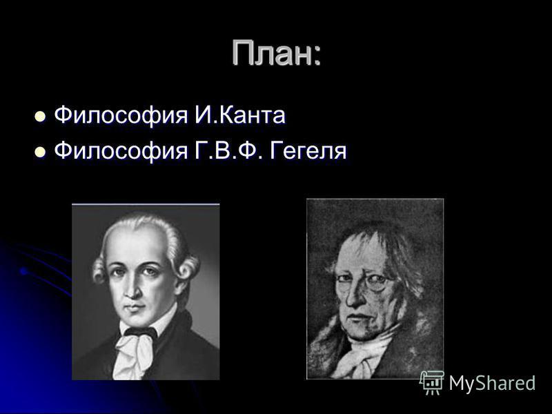 План: Философия И.Канта Философия И.Канта Философия Г.В.Ф. Гегеля Философия Г.В.Ф. Гегеля