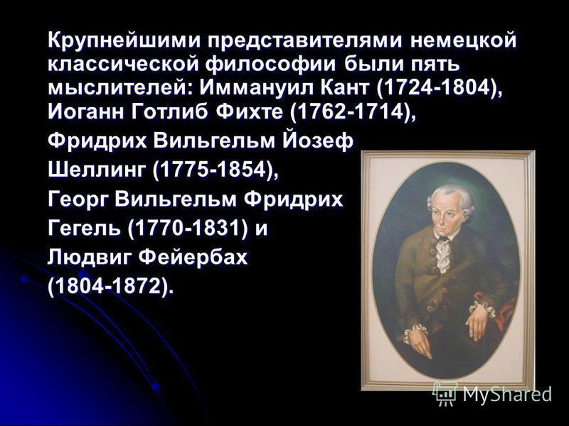 Крупнейшими представителями немецкой классической философии были пять мыслителей: Иммануил Кант (1724-1804), Иоганн Готлиб Фихте (1762-1714), Фридрих Вильгельм Йозеф Шеллинг (1775-1854), Георг Вильгельм Фридрих Гегель (1770-1831) и Людвиг Фейербах (1