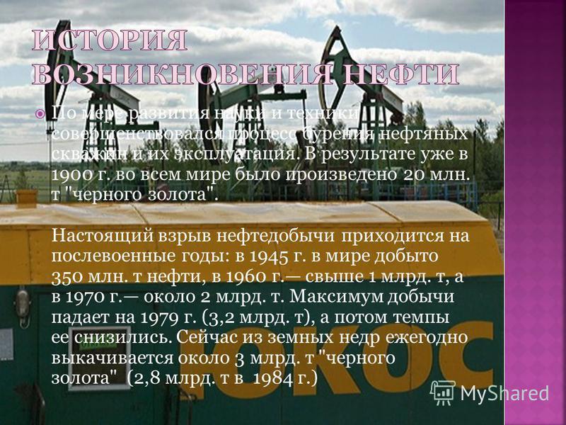 По мере развития науки и техники совершенствовался процесс бурения нефтяных скважин и их эксплуатация. В результате уже в 1900 г. во всем мире было произведено 20 млн. т