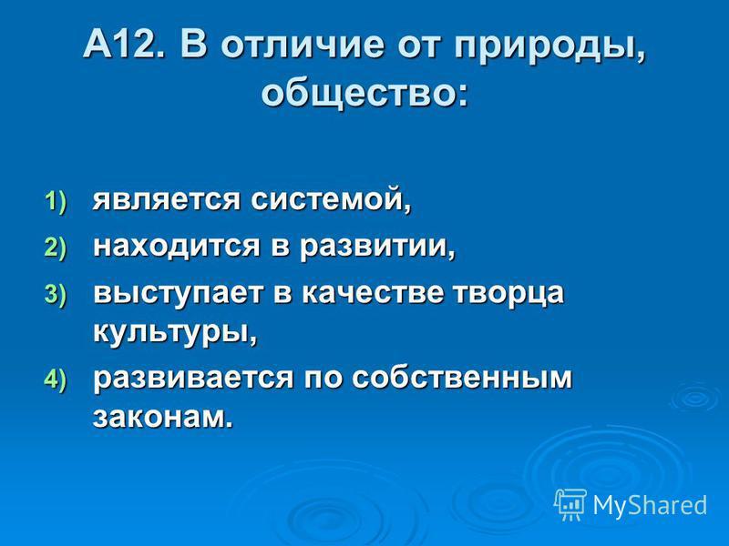 А12. В отличие от природы, общество: 1) является системой, 2) находится в развитии, 3) выступает в качестве творца культуры, 4) развивается по собственным законам.