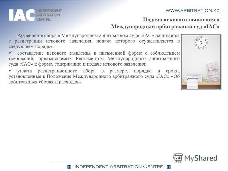 Подача искового заявления в Международный арбитражный суд «IAC» Разрешение спора в Международном арбитражном суде «IAC» начинается с регистрации искового заявления, подача которого осуществляется в следующем порядке: составление искового заявления в