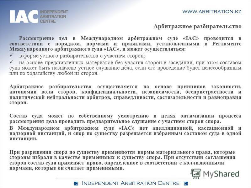 Арбитражное разбирательство Рассмотрение дел в Международном арбитражном суде «IAC» проводится в соответствии с порядком, нормами и правилами, установленными в Регламенте Международного арбитражного суда «IAC», и может осуществляться: в форме устного