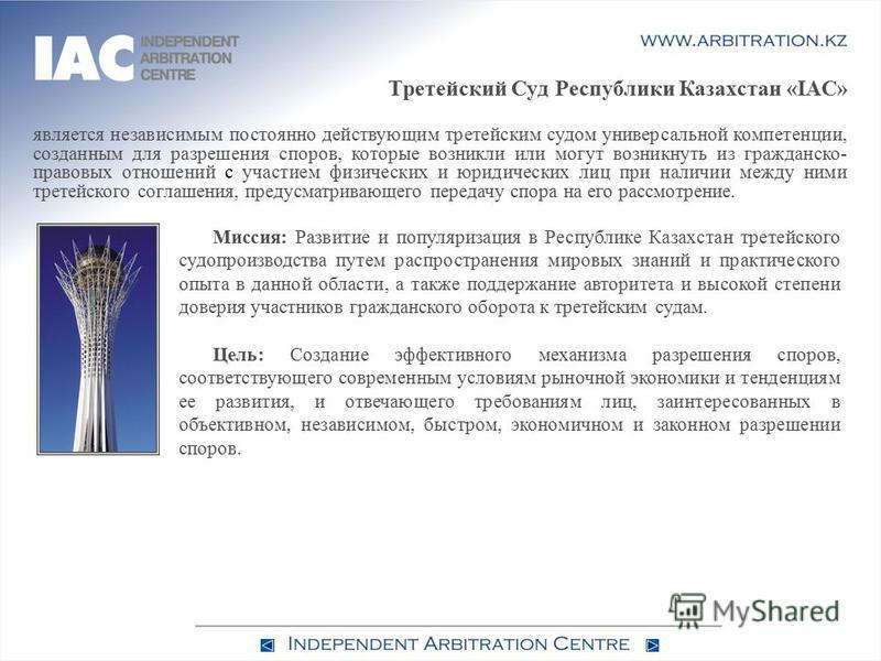 Третейский Суд Республики Казахстан «IAC» является независимым постоянно действующим третейским судом универсальной компетенции, созданным для разрешения споров, которые возникли или могут возникнуть из гражданско- правовых отношений с участием физич