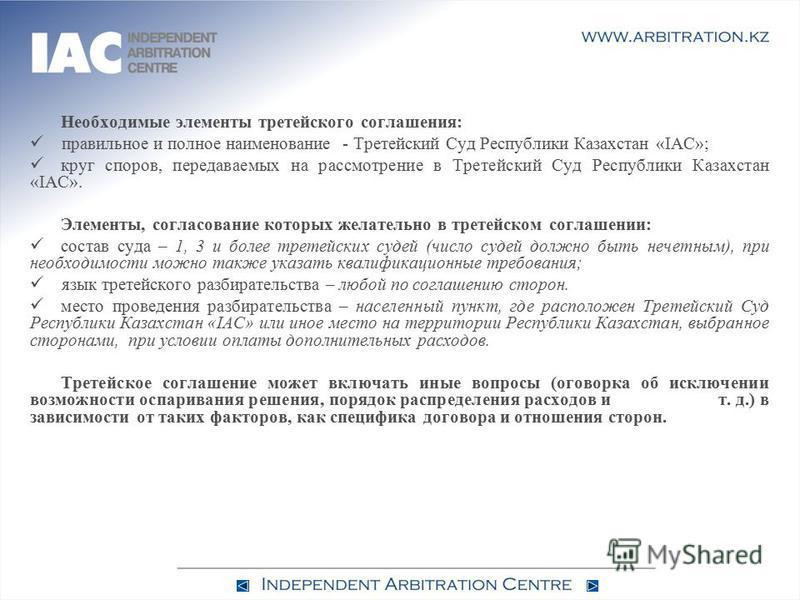 Необходимые элементы третейского соглашения: правильное и полное наименование - Третейский Суд Республики Казахстан «IAC»; круг споров, передаваемых на рассмотрение в Третейский Суд Республики Казахстан «IAC». Элементы, согласование которых желательн