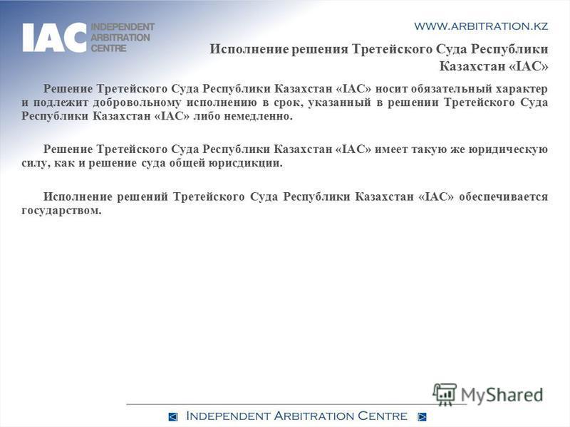 Исполнение решения Третейского Суда Республики Казахстан «IAC» Решение Третейского Суда Республики Казахстан «IAC» носит обязательный характер и подлежит добровольному исполнению в срок, указанный в решении Третейского Суда Республики Казахстан «IAC»
