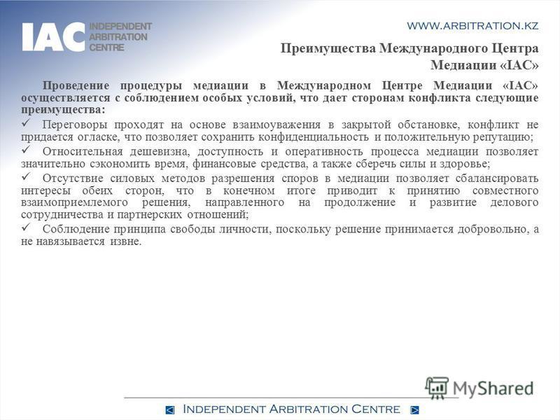 Преимущества Международного Центра Медиации «IAC» Проведение процедуры медиации в Международном Центре Медиации «IAC» осуществляется с соблюдением особых условий, что дает сторонам конфликта следующие преимущества: Переговоры проходят на основе взаим