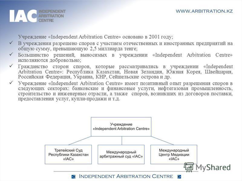 Учреждение « Independent Arbitration Centre » основано в 2001 году; В учреждении разрешено споров с участием отечественных и иностранных предприятий на общую сумму, превышающую 2,5 миллиарда тенге; Большинство решений, выносимых в учреждении « Indepe