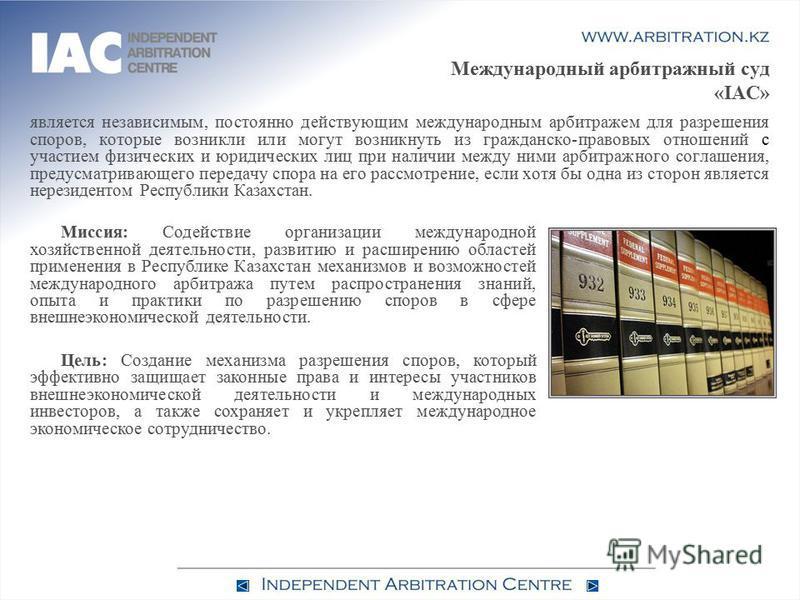 Международный арбитражный суд «IAC» является независимым, постоянно действующим международным арбитражем для разрешения споров, которые возникли или могут возникнуть из гражданско-правовых отношений с участием физических и юридических лиц при наличии