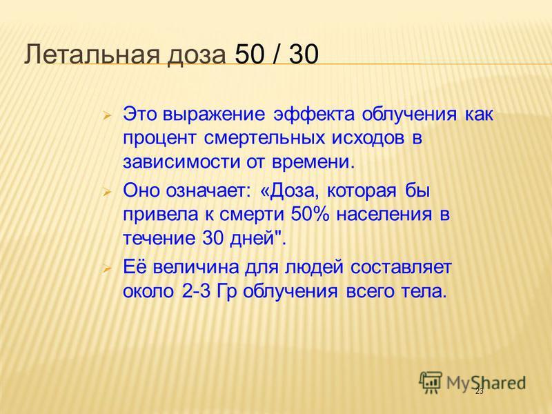 23 Летальная доза 50 / 30 Это выражение эффекта облучения как процент смертельных исходов в зависимости от времени. Оно означает: «Доза, которая бы привела к смерти 50% населения в течение 30 дней