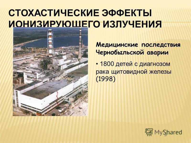 27 СТОХАСТИЧЕСКИЕ ЭФФЕКТЫ ИОНИЗИРУЮЩЕГО ИЗЛУЧЕНИЯ Медицинские последствия Чернобыльской аварии 1800 детей с диагнозом рака щитовидной железы (1998)