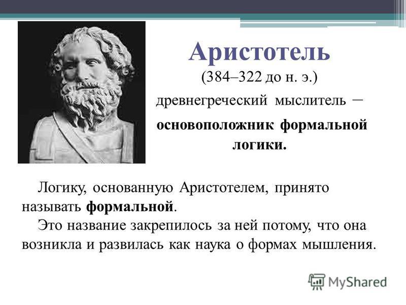 Аристотель (384–322 до н. э.) древнегреческий мыслитель – основоположник формальной логики. Логику, основанную Аристотелем, принято называть формальной. Это название закрепилось за ней потому, что она возникла и развилась как наука о формах мышления.