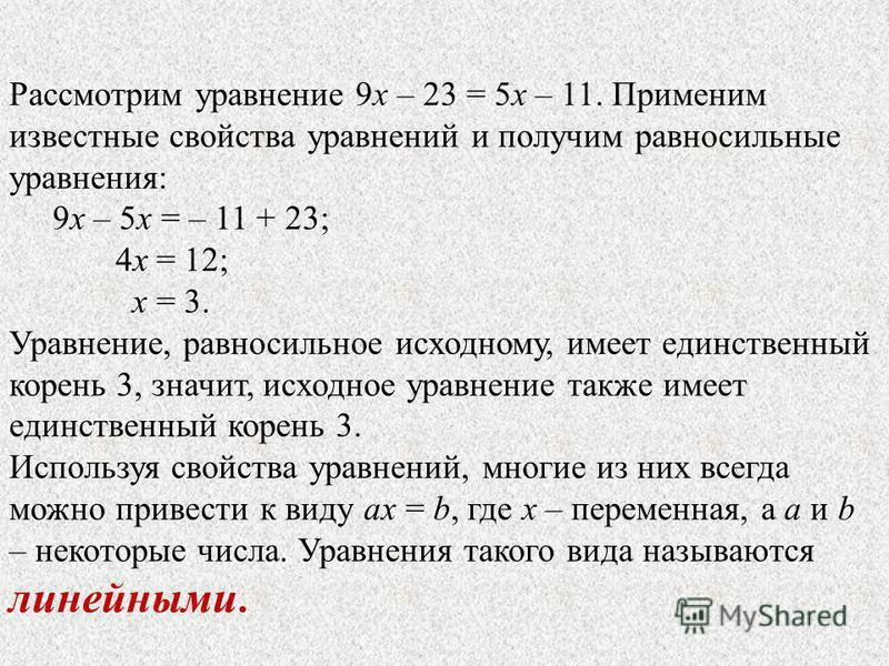 Рассмотрим уравнение 9 х – 23 = 5 х – 11. Применим известные свойства уравнений и получим равносильные уравнения: 9 х – 5 х = – 11 + 23; 4 х = 12; х = 3. Уравнение, равносильное исходному, имеет единственный корень 3, значит, исходное уравнение также