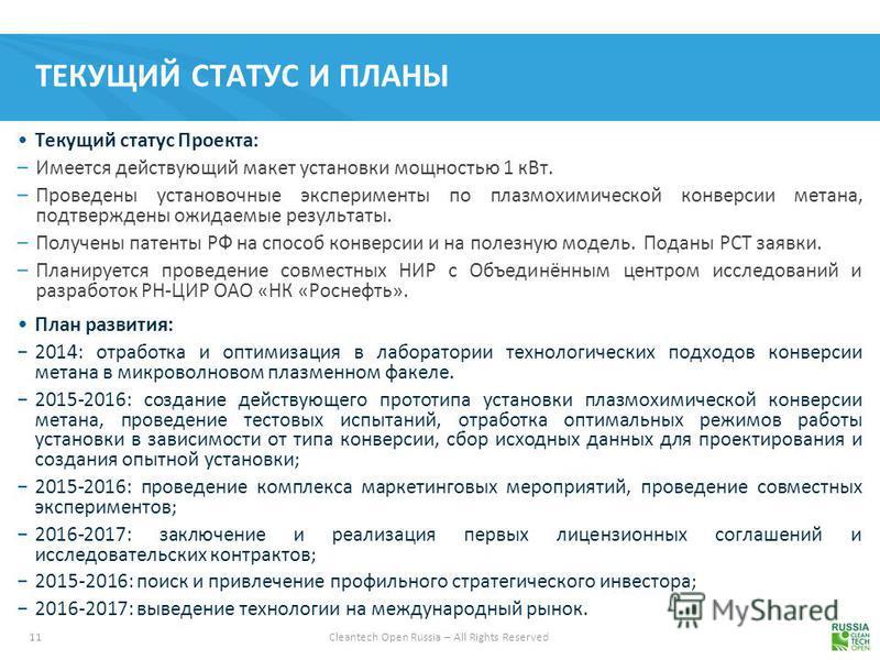 11 Cleantech Open Russia – All Rights Reserved ТЕКУЩИЙ СТАТУС И ПЛАНЫ Текущий статус Проекта: –Имеется действующий макет установки мощностью 1 к Вт. –Проведены установочные эксперименты по плазмохимической конверсии метана, подтверждены ожидаемые рез