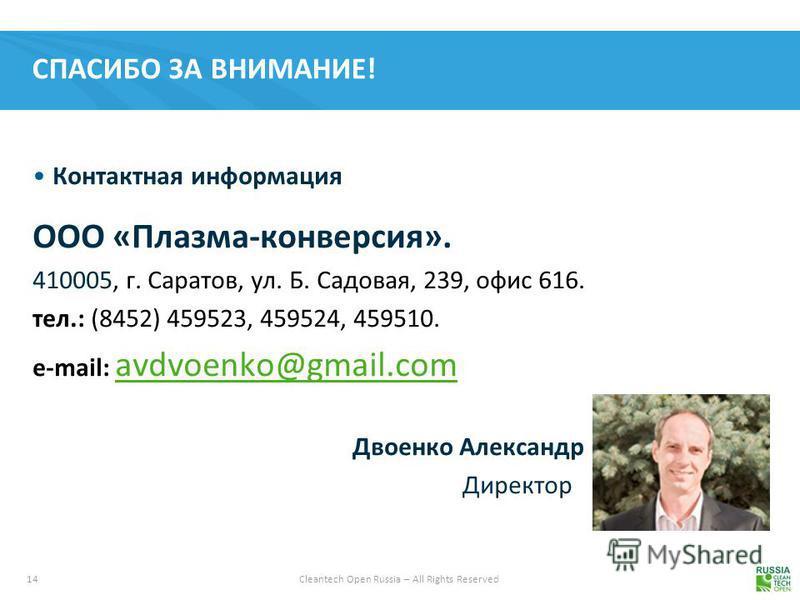 14 Cleantech Open Russia – All Rights Reserved СПАСИБО ЗА ВНИМАНИЕ! Контактная информация ООО «Плазма-конверсия». 410005, г. Саратов, ул. Б. Садовая, 239, офис 616. тел.: (8452) 459523, 459524, 459510. e-mail: avdvoenko@gmail.com avdvoenko@gmail.com