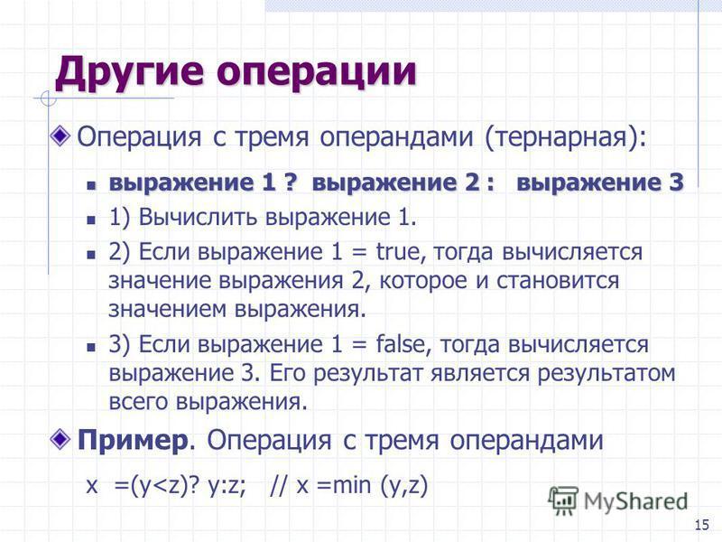 15 Другие операции Операция с тремя операндами (тернарная): выражение 1 ? выражение 2 : выражение 3 выражение 1 ? выражение 2 : выражение 3 1) Вычислить выражение 1. 2) Если выражение 1 = true, тогда вычисляется значение выражения 2, которое и станов
