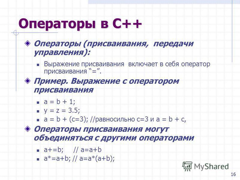 16 Операторы в С++ Операторы (присваивания, передачи управления): Выражение присваивания  включает в себя оператор присваивания =. Пример. Выражение с оператором присваивания а = b + 1; y = z = 3.5; a = b + (c=3); //равносильно c=3 и a = b + c, Опер