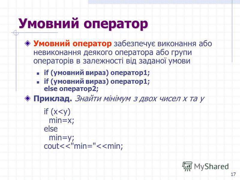 17 Умовний оператор Умовний оператор забезпечує виконання або невиконання деякого оператора або групи операторів в залежності від заданої умови if (умовний вираз) оператор1; if (умовний вираз) оператор1; else оператор2; Приклад. Знайти мінімум з двох