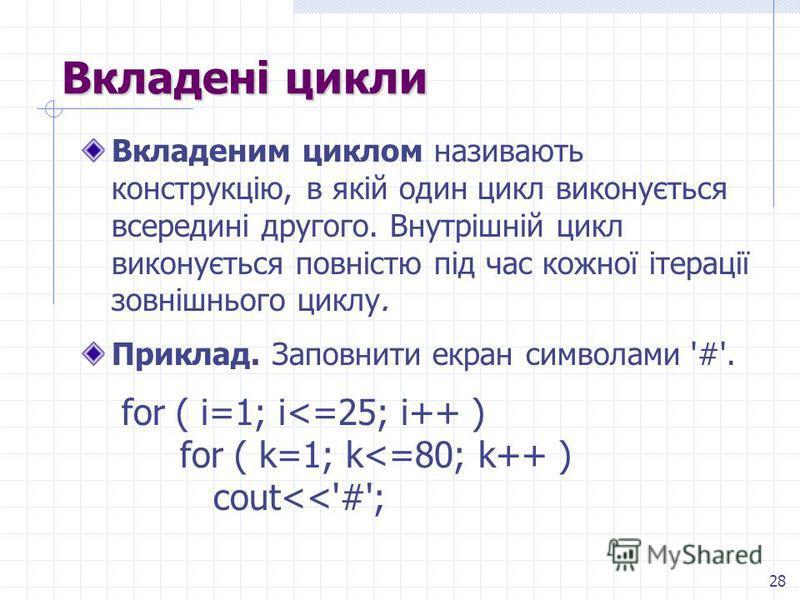 28 Вкладені цикли Вкладеним циклом називають конструкцію, в якій один цикл виконується всередині другого. Внутрішній цикл виконується повністю під час кожної ітерації зовнішнього циклу. Приклад. Заповнити екран символами '#'. for ( i=1; i