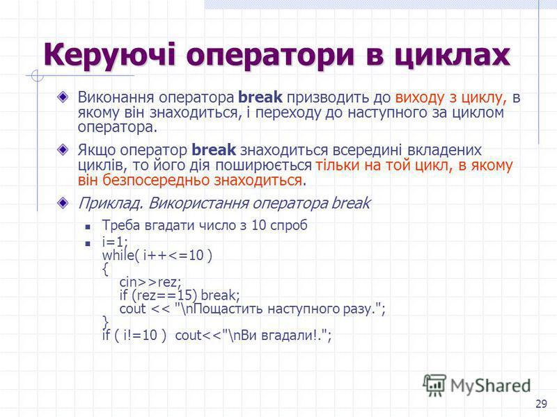 29 Керуючі оператори в циклах Виконання оператора break призводить до виходу з циклу, в якому він знаходиться, і переходу до наступного за циклом оператора. Якщо оператор break знаходиться всередині вкладених циклів, то його дія поширюється тільки на