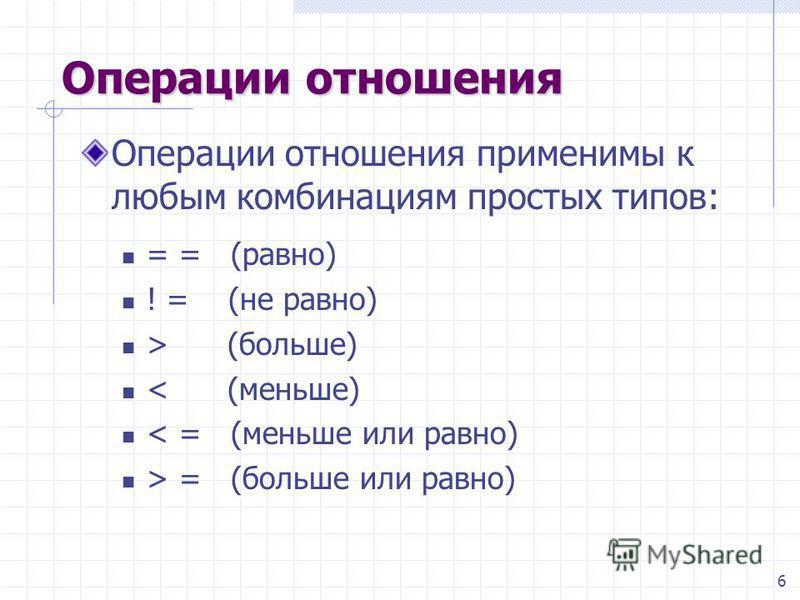 6 Операции отношения Операции отношения применимы к любым комбинациям простых типов: = = (равно) ! = (не равно) > (больше) < (меньше) < = (меньше или равно) > = (больше или равно)