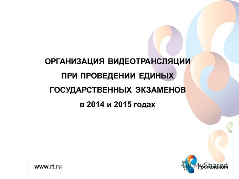 www.rt.ru ОРГАНИЗАЦИЯ ВИДЕОТРАНСЛЯЦИИ ПРИ ПРОВЕДЕНИИ ЕДИНЫХ ГОСУДАРСТВЕННЫХ ЭКЗАМЕНОВ в 2014 и 2015 годах