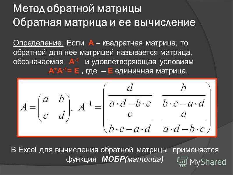 Метод обратной матрицы Обратная матрица и ее вычисление Определение. Если A – квадратная матрица, то обратной для нее матрицей называется матрица, обозначаемая A -1 и удовлетворяющая условиям A*А -1 = E, где – E единичная матрица. В Excel для вычисле