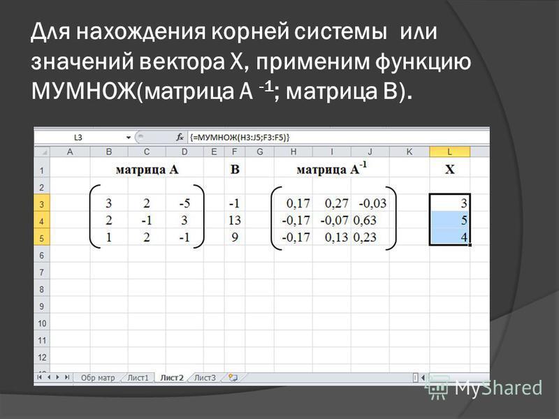 Для нахождения корней системы или значений вектора X, применим функцию МУМНОЖ(матрица А -1 ; матрица В).