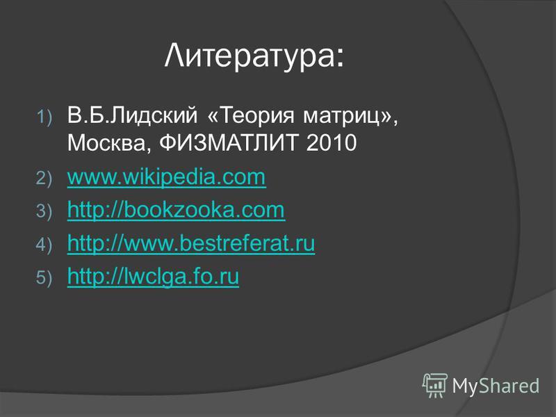 Литература: 1) В.Б.Лидский «Теория матриц», Москва, ФИЗМАТЛИТ 2010 2) www.wikipedia.com www.wikipedia.com 3) http://bookzooka.com http://bookzooka.com 4) http://www.bestreferat.ru http://www.bestreferat.ru 5) http://lwclga.fo.ru http://lwclga.fo.ru
