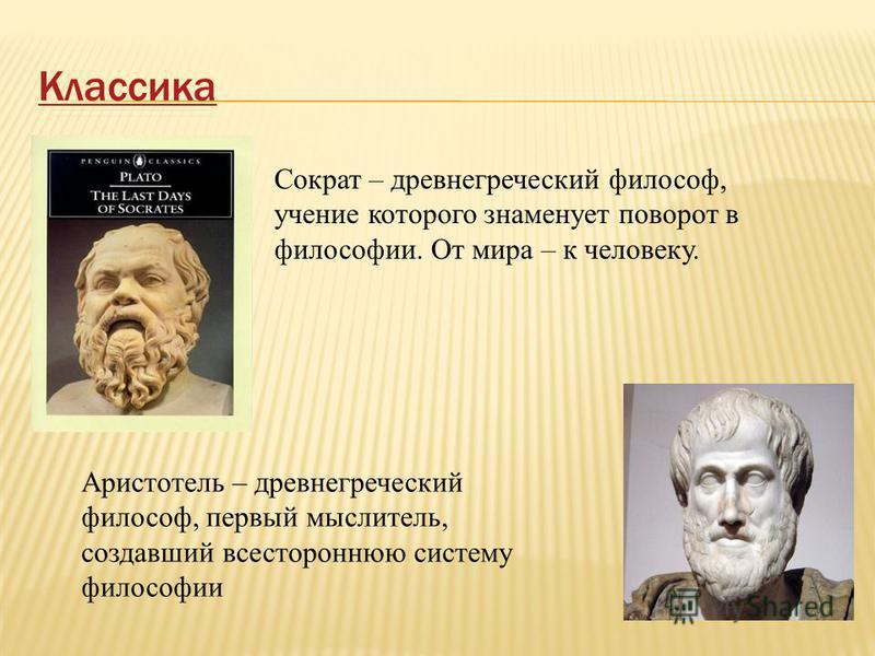 Классика Сократ – древнегреческий философ, учение которого знаменует поворот в философии. От мира – к человеку. Аристотель – древнегреческий философ, первый мыслитель, создавший всестороннюю систему философии