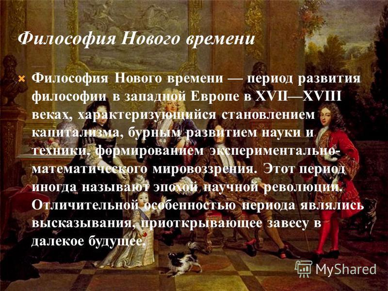 Философия Нового времени Философия Нового времени период развития философии в западной Европе в XVIIXVIII веках, характеризующийся становлением капитализма, бурным развитием науки и техники, формированием экспериментально- математического мировоззрен