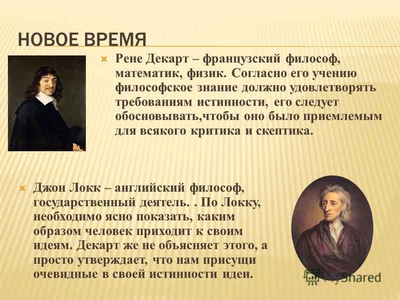 НОВОЕ ВРЕМЯ Рене Декарт – французский философ, математик, физик. Согласно его учению философское знание должно удовлетворять требованиям истинности, его следует обосновывать,чтобы оно было приемлемым для всякого критика и скептика. Джон Локк – англий
