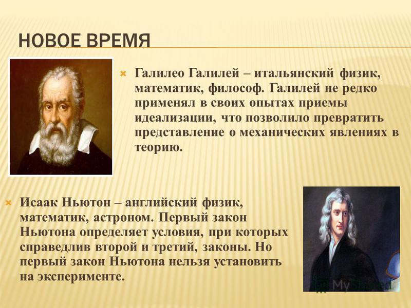НОВОЕ ВРЕМЯ Галилео Галилей – итальянский физик, математик, философ. Галилей не редко применял в своих опытах приемы идеализации, что позволило превратить представление о механических явлениях в теорию. Исаак Ньютон – английский физик, математик, аст