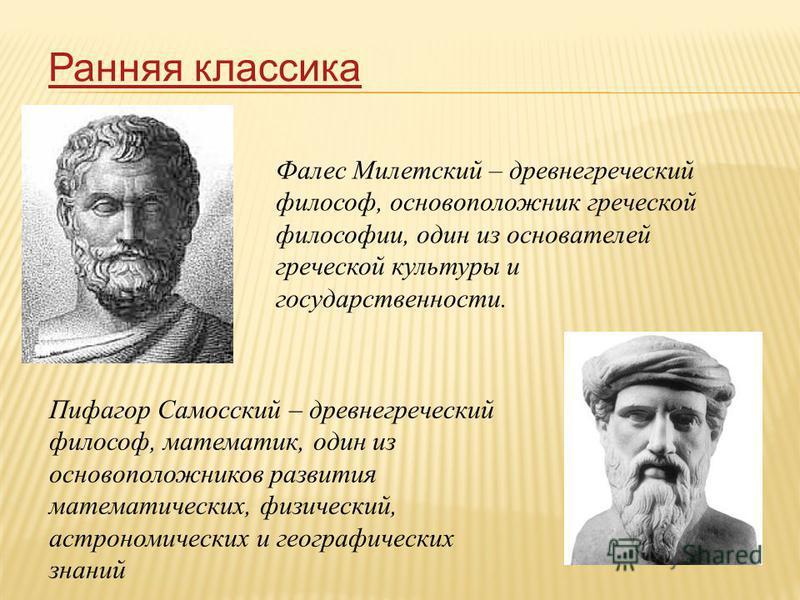 Ранняя классика Фалес Милетский – древнегреческий философ, основоположник греческой философии, один из основателей греческой культуры и государственности. Пифагор Самосский – древнегреческий философ, математик, один из основоположников развития матем