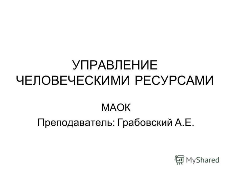 УПРАВЛЕНИЕ ЧЕЛОВЕЧЕСКИМИ РЕСУРСАМИ МАОК Преподаватель: Грабовский А.Е.