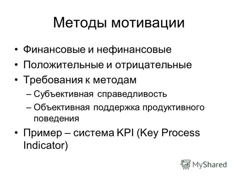 Методы мотивации Финансовые и нефинансовые Положительные и отрицательные Требования к методам –Субъективная справедливость –Объективная поддержка продуктивного поведения Пример – система KPI (Key Process Indicator)