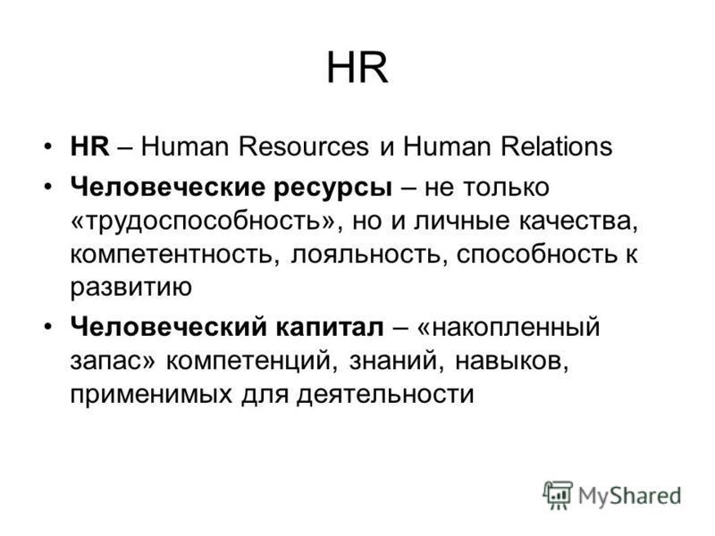 HR HR – Human Resources и Human Relations Человеческие ресурсы – не только «трудоспособность», но и личные качества, компетентность, лояльность, способность к развитию Человеческий капитал – «накопленный запас» компетенций, знаний, навыков, применимы