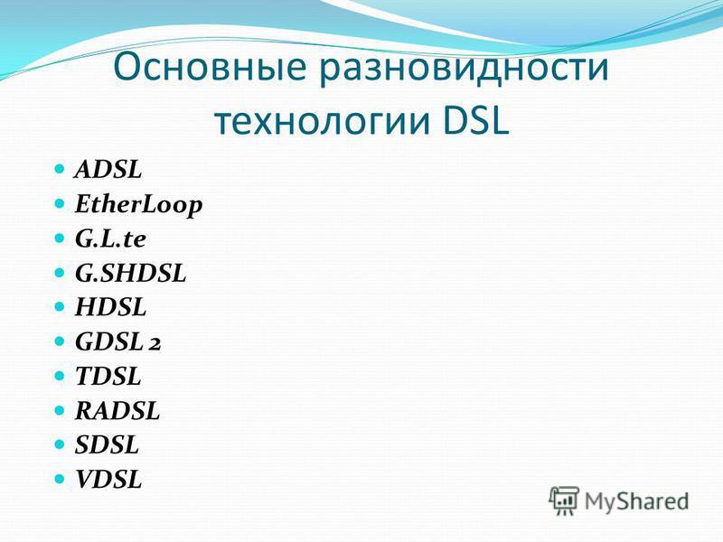 Основные разновидности технологии DSL АDSL EtherLoop G.L.te G.SHDSL HDSL GDSL 2 TDSL RADSL SDSL VDSL