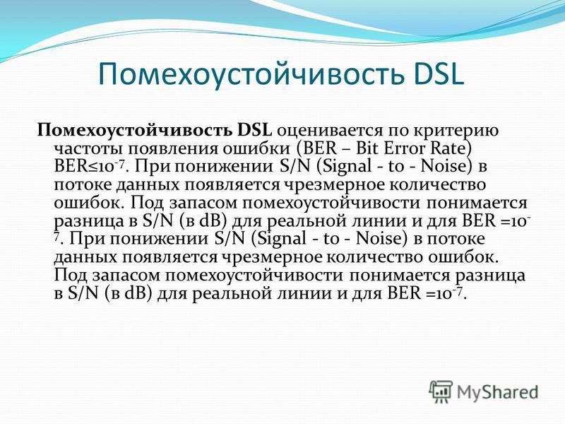 Помехоустойчивость DSL Помехоустойчивость DSL оценивается по критерию частоты появления ошибки (BER – Bit Error Rate) BER10 -7. При понижении S/N (Signal - to - Noise) в потоке данных появляется чрезмерное количество ошибок. Под запасом помехоустойчи