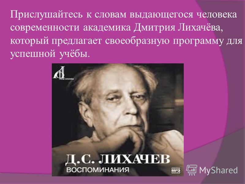 Прислушайтесь к словам выдающегося человека современности академика Дмитрия Лихачёва, который предлагает своеобразную программу для успешной учёбы.