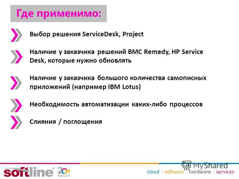 Где применимо: Выбор решения ServiceDesk, Project Наличие у заказчика решений BMC Remedy, HP Service Desk, которые нужно обновлять Наличие у заказчика большого количества самописных приложений (например IBM Lotus) Необходимость автоматизации каких-ли