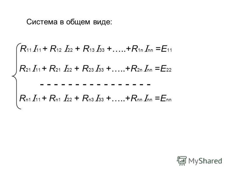 Система в общем виде: R 11 I 11 + R 12 I 22 + R 13 I 33 +…..+R 1n I nn =E 11 R 21 I 11 + R 21 I 22 + R 23 I 33 +…..+R 2n I nn =E 22 - - - - - - - - - - - - - - - - R n1 I 11 + R n1 I 22 + R n3 I 33 +…..+R nn I nn =E nn