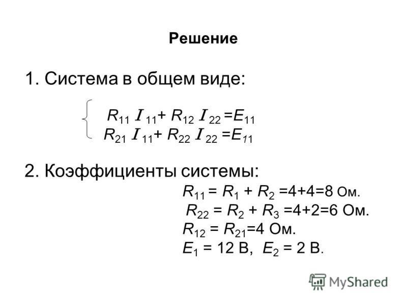 Решение 1. Система в общем виде: R 11 I 11 + R 12 I 22 =E 11 R 21 I 11 + R 22 I 22 =E 11 2. Коэффициенты системы: R 11 = R 1 + R 2 =4+4=8 Ом. R 22 = R 2 + R 3 =4+2=6 Ом. R 12 = R 21 =4 Ом. E 1 = 12 В, E 2 = 2 В.