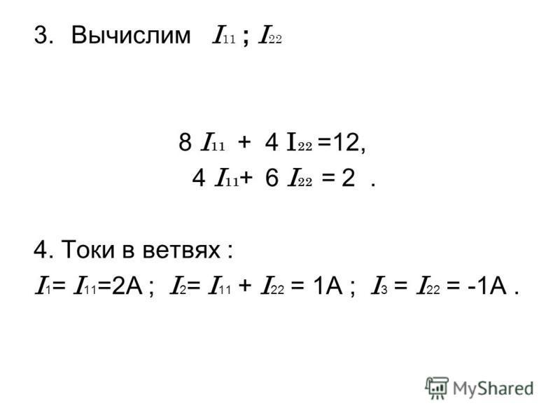 3. Вычислим I 11 ; I 22 8 I 11 + 4 I 22 =12, 4 I 11 + 6 I 22 = 2. 4. Токи в ветвях : I 1 = I 11 =2A ; I 2 = I 11 + I 22 = 1A ; I 3 = I 22 = -1A.