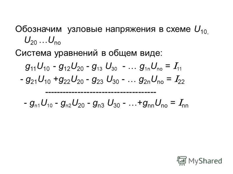 Обозначим узловые напряжения в схеме U 10, U 20 …U no Система уравнений в общем виде: g 11 U 10 - g 12 U 20 - g 13 U 30 - … g 1n U no = I 11 - g 21 U 10 +g 22 U 20 - g 23 U 30 - … g 2n U no = I 22 ------------------------------------- - g n1 U 10 - g