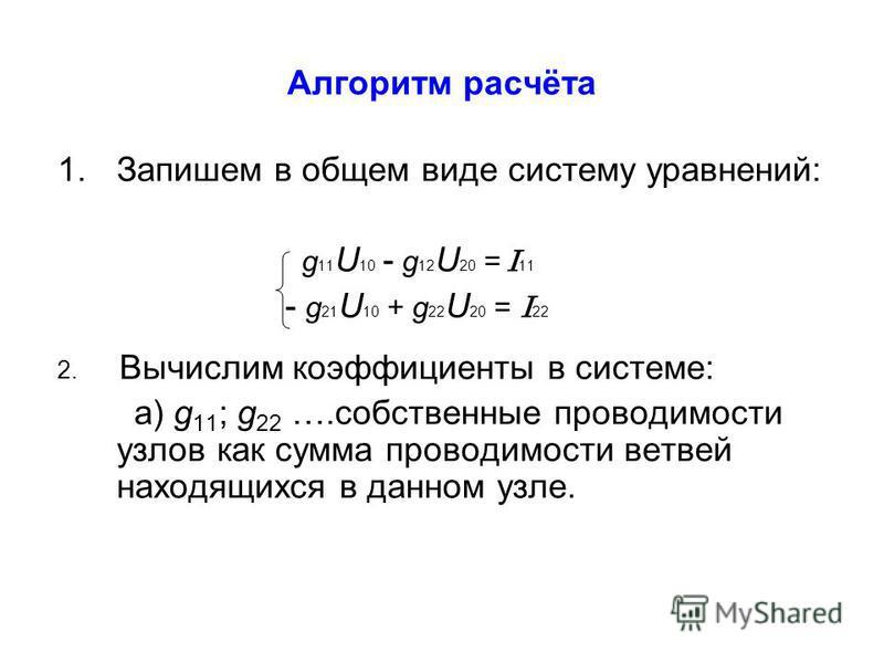 Алгоритм расчёта 1. Запишем в общем виде систему уравнений: g 11 U 10 - g 12 U 20 = I 11 - g 21 U 10 + g 22 U 20 = I 22 2. Вычислим коэффициенты в системе: а) g 11 ; g 22 ….собственные проводимости узлов как сумма проводимости ветвей находящихся в да