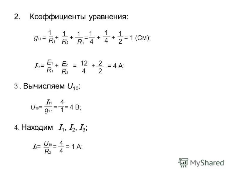 2. Коэффициенты уравнения: g 11 = + + = + + = 1 (См); I 11 = + = + = 4 A; 3. Вычисляем U 10 : U 10 = = = 4 В; 4. Находим I 1, I 2, I 3 ; I 2 = = = 1 A; 1 R 1 1 R21 R2 1 4 1 R 3 I 11 g 1 1 1212 1414 E1R1E1R1 12 4 2222 E2R3E2R3 U 10 R 2 4141 4444